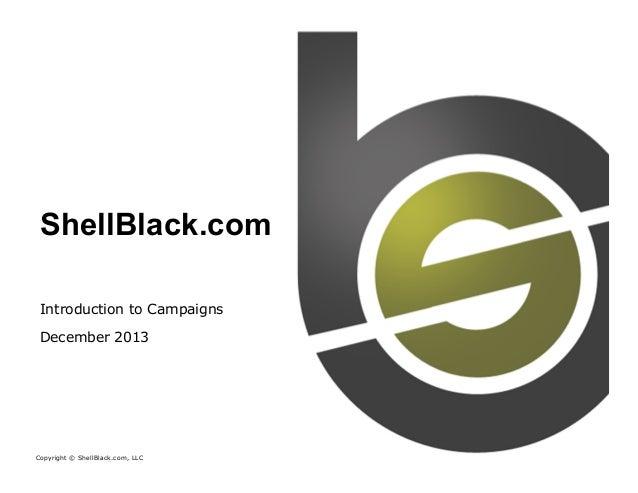 ShellBlack.com Introduction to Campaigns December 2013  Copyright © ShellBlack.com, LLC