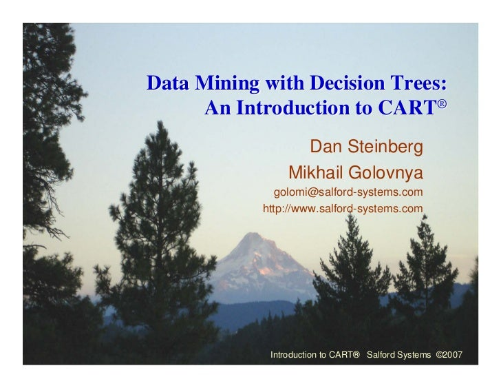 Data Mining with Decision Trees:     An Introduction to CART®                  Dan Steinberg                Mikhail Golovn...