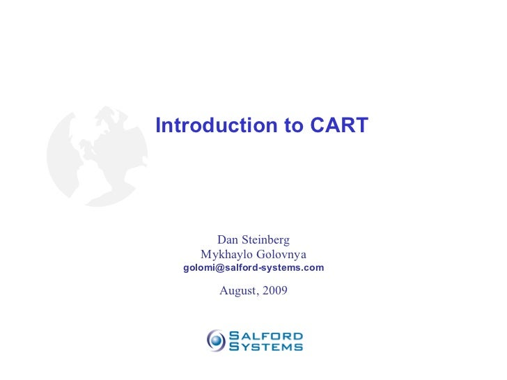 Introduction to CART Dan Steinberg Mykhaylo Golovnya [email_address] August, 2009