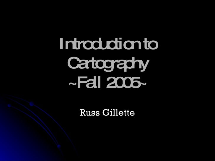Introduction to Cartography ~Fall 2005~ Russ Gillette