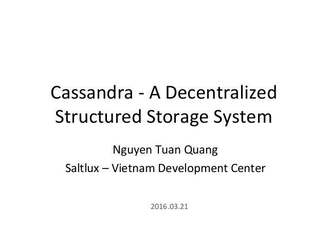 Cassandra - A Decentralized Structured Storage System Nguyen Tuan Quang Saltlux – Vietnam Development Center 2016.03.21