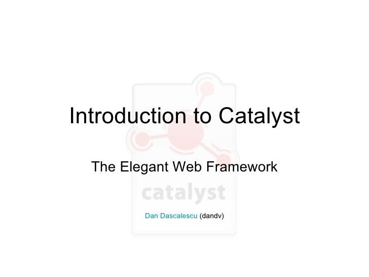 Introduction to Catalyst The Elegant Web Framework Dan Dascalescu  (dandv)
