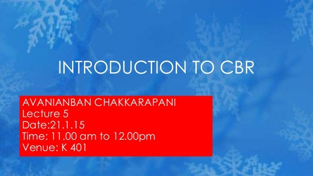 AVANIANBAN CHAKKARAPANI Lecture 5 Date:21.1.15 Time: 11.00 am to 12.00pm Venue: K 401 INTRODUCTION TO CBR