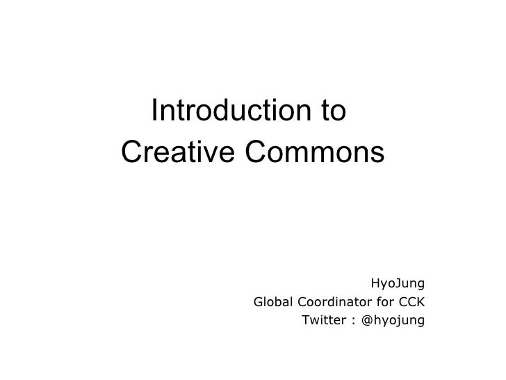 Introduction to  Creative Commons HyoJung Global Coordinator for CCK Twitter : @hyojung