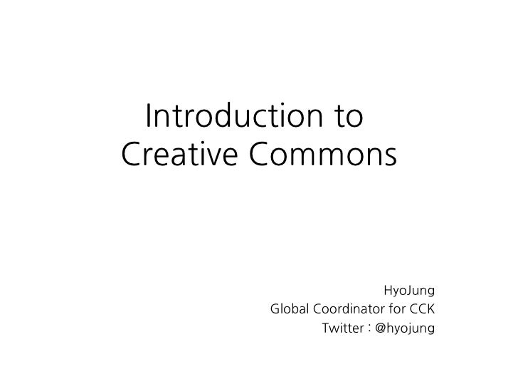 Introduction to Creative Commons                               HyoJung         Global Coordinator for CCK                 ...