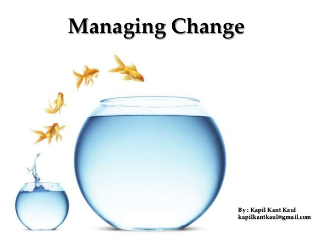 Managing ChangeBy : Kapil Kant Kaulkapilkantkaul@gmail.com