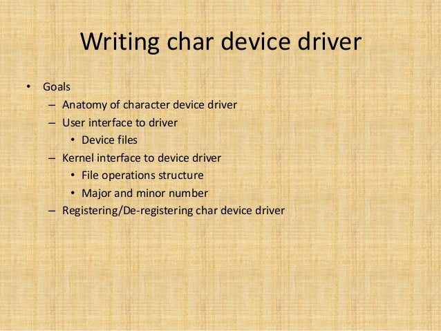 Writing char device driver• Goals   – Anatomy of character device driver   – User interface to driver       • Device files...