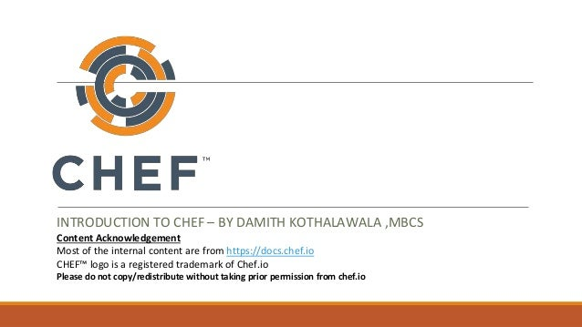 INTRODUCTION TO CHEF – BY DAMITH KOTHALAWALA ,MBCS Content Acknowledgement Most of the internal content are from https://d...