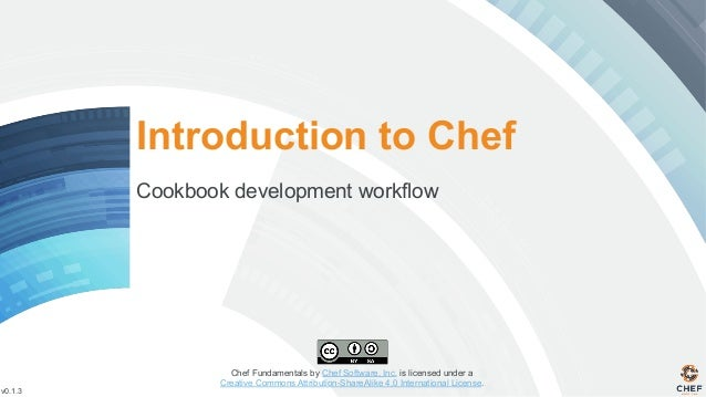 v0.1.3 Chef Fundamentals by Chef Software, Inc. is licensed under a Creative Commons Attribution-ShareAlike 4.0 Internatio...
