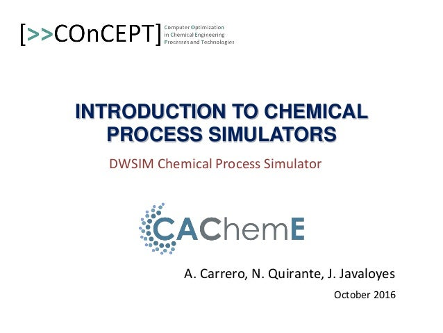 INTRODUCTION TO CHEMICAL PROCESS SIMULATORS A. Carrero, N. Quirante, J. Javaloyes October 2016 DWSIM Chemical Process Simu...