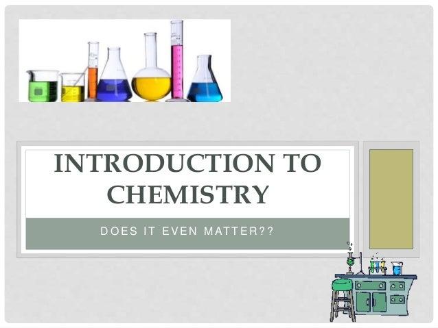 D O E S I T E V E N M AT T E R ? ? INTRODUCTION TO CHEMISTRY