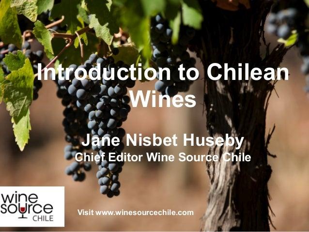 Introduction to ChileanWinesJane Nisbet HusebyChief Editor Wine Source ChileVisit www.winesourcechile.com