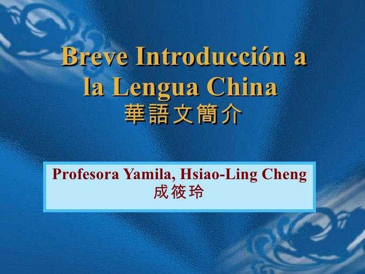 Breve Introducci ó n a la Lengua China  華語文簡介 Profesora Yamila, Hsiao-Ling Cheng  成筱玲