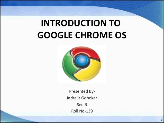 INTRODUCTION TO GOOGLE CHROME OS Presented By- Indrajit Gohokar Sec-B Roll No-139 1
