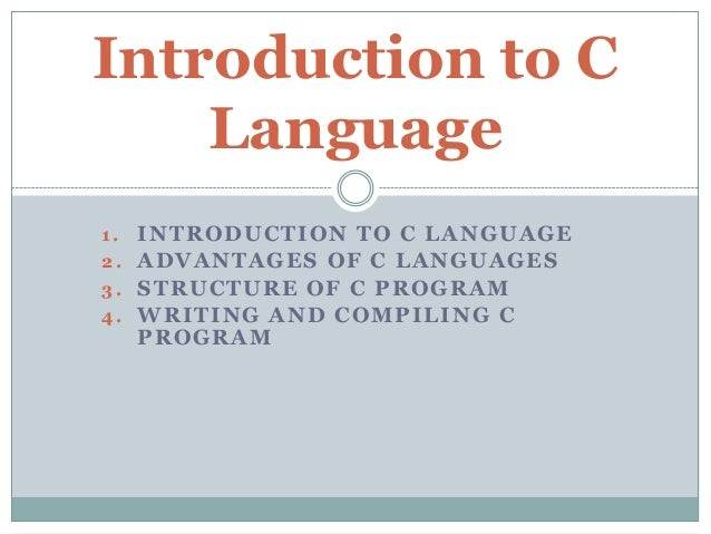 1. INTRODUCTION TO C LANGUAGE 2. ADVANTAGES OF C LANGUAGES 3. STRUCTURE OF C PROGRAM 4. WRITING AND COMPILING C PROGRAM In...