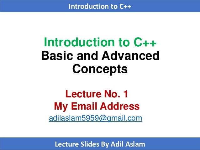 Introduction to C++ Basic and Advanced Concepts Lecture No. 1 My Email Address adilaslam5959@gmail.com Introduction to C++...