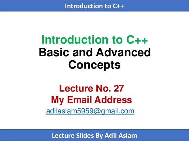 Introduction to C++ Basic and Advanced Concepts Lecture No. 27 My Email Address adilaslam5959@gmail.com Introduction to C+...