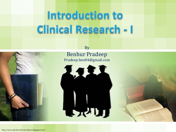 Introduction to Clinical Research - I<br />By<br />Benhur Pradeep<br />Pradeep.ben84@gmail.com<br />http://www.myclinicalr...