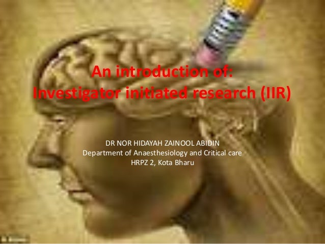 An introduction of: Investigator initiated research (IIR) DR NOR HIDAYAH ZAINOOL ABIDIN Department of Anaesthesiology and ...