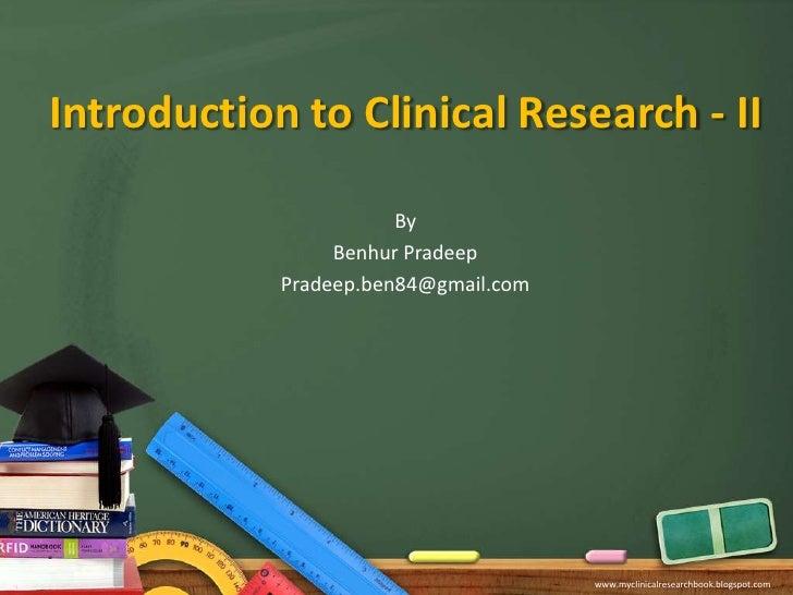 Introduction to Clinical Research - II<br />By<br />Benhur Pradeep<br />Pradeep.ben84@gmail.com<br />www.myclinicalresearc...