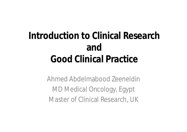 Introduction to Clinical Research              and     Good Clinical Practice    Ahmed Abdelmabood Zeeneldin     MD Medica...
