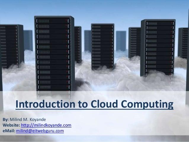 Introduction to Cloud Computing By: Milind M. Koyande Website: http://milindkoyande.com eMail: milind@eitwebguru.com