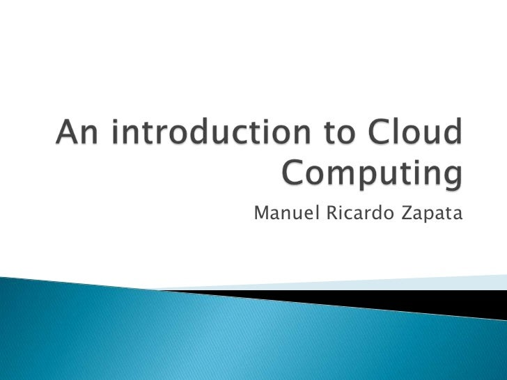 AnintroductiontoCloud Computing<br />Manuel Ricardo Zapata<br />