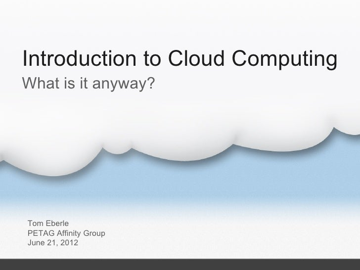 Introduction to Cloud ComputingWhat is it anyway?Tom EberlePETAG Affinity GroupJune 21, 2012