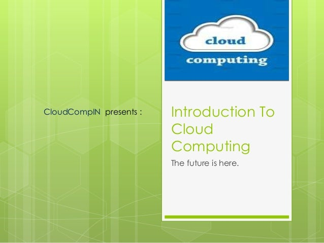 CloudCompIN presents :   Introduction To                         Cloud                         Computing                  ...