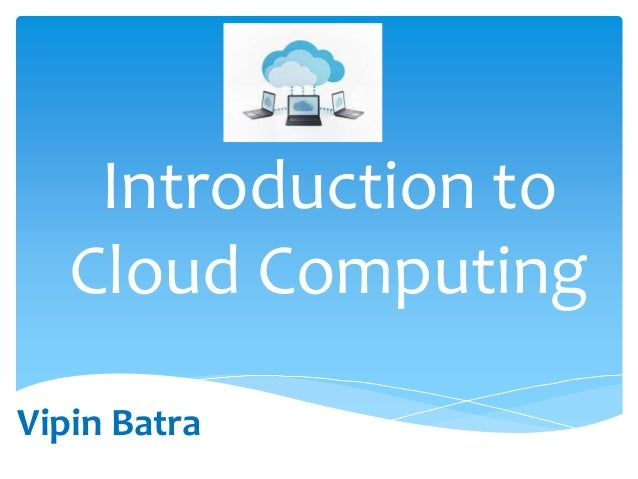 Introduction to Cloud Computing Vipin Batra