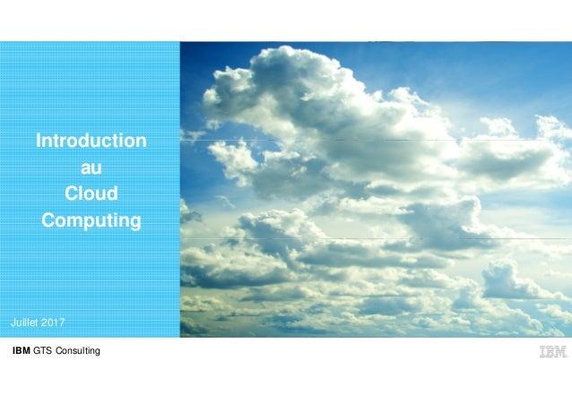 IBM GTS Consulting Introduction au Cloud Computing Juillet 2017