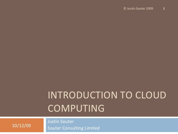 INTRODUCTION TO CLOUD COMPUTING Justin Souter Souter Consulting Limited 08/06/09 © Justin Souter 2009