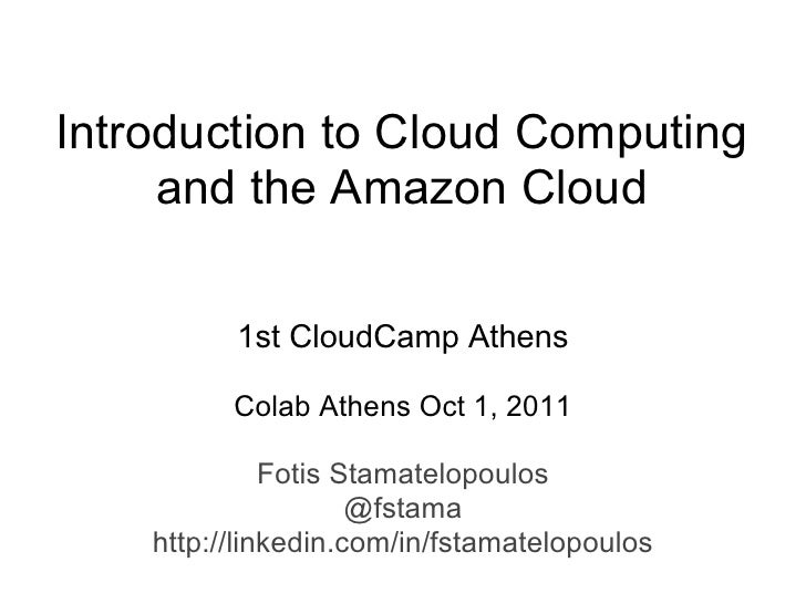 Introduction to Cloud Computing     and the Amazon Cloud          1st CloudCamp Athens          Colab Athens Oct 1, 2011  ...