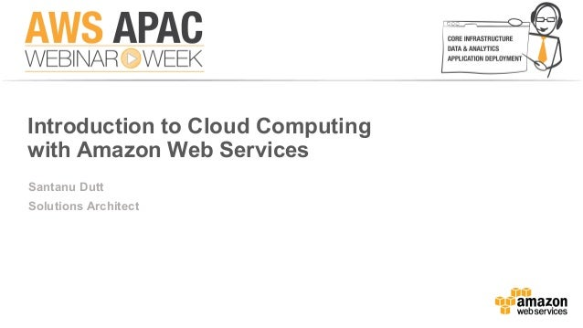 Introduction to Cloud Computing with Amazon Web Services Santanu Dutt Solutions Architect