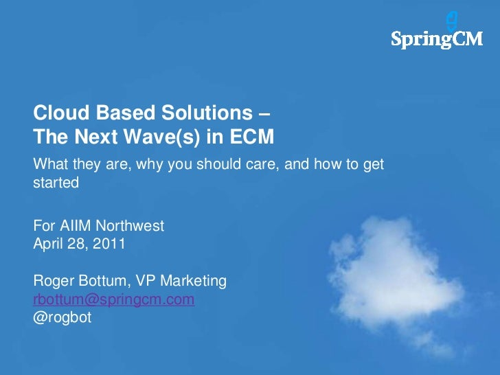 Cloud Based Solutions – The Next Wave(s) in ECM<br />What they are, why you should care, and how to get started<br />For A...