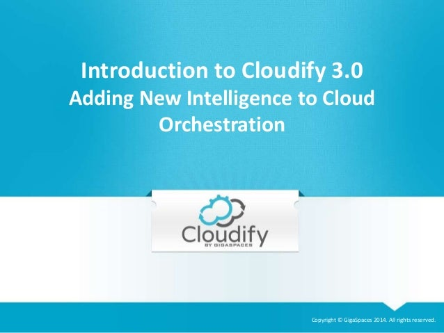 Introduction to Cloudify 3.0  Adding New Intelligence to Cloud  Copyright © GigaSpaces 2014. All rights reserved.  Orchest...