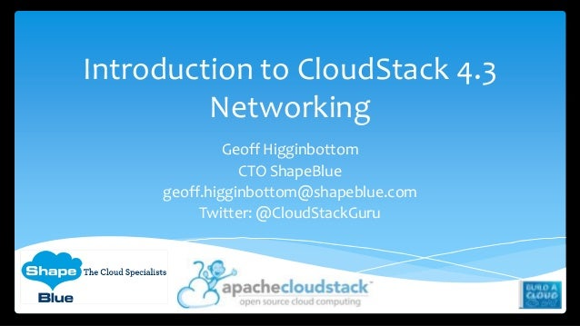 Introduction to CloudStack 4.3 Networking Geoff Higginbottom CTO ShapeBlue geoff.higginbottom@shapeblue.com Twitter: @Clou...