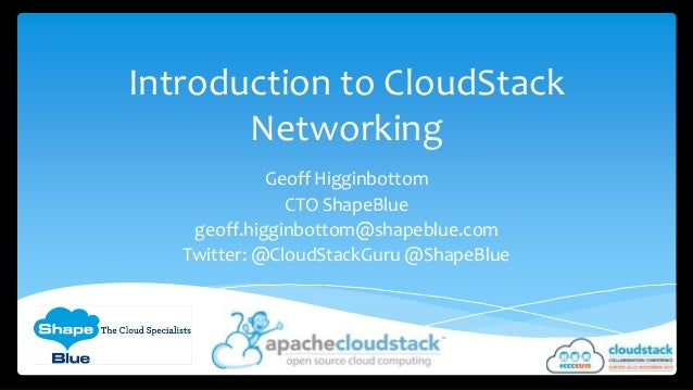 Introduction to CloudStack Networking Geoff Higginbottom CTO ShapeBlue geoff.higginbottom@shapeblue.com Twitter: @CloudSta...