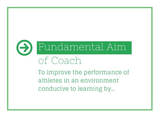 Fundamental Aim of Coach To improve the performance of athletes in an environment conducive to learning by…