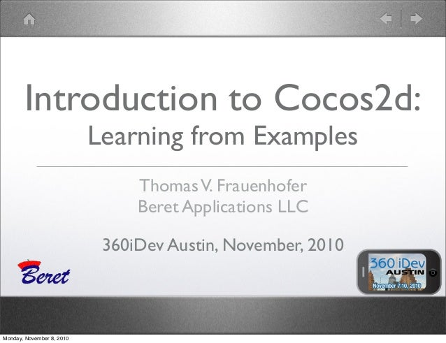 ThomasV. Frauenhofer Beret Applications LLC 360iDev Austin, November, 2010 Introduction to Cocos2d: Learning from Examples...