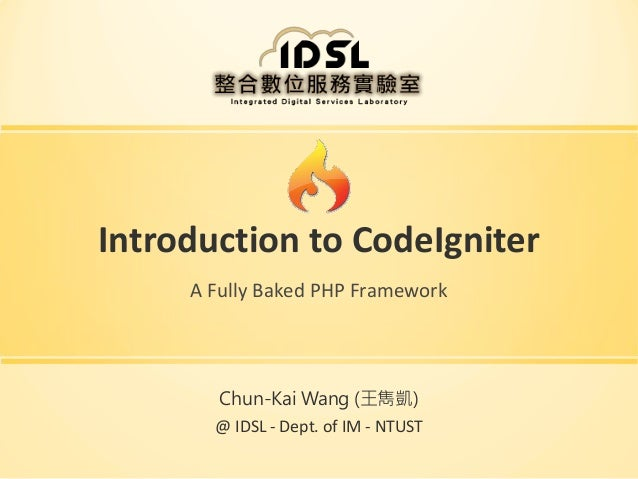 Introduction to CodeIgniter A Fully Baked PHP Framework  Chun-Kai Wang (王雋凱)  @ IDSL - Dept. of IM - NTUST