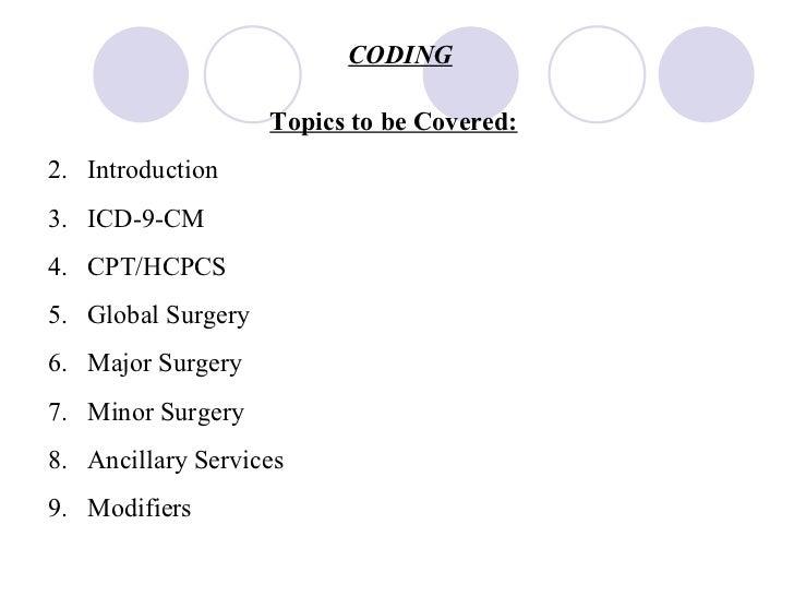 CODING <ul><li>Topics to be Covered: </li></ul><ul><li>Introduction </li></ul><ul><li>ICD-9-CM </li></ul><ul><li>CPT/HCPCS...