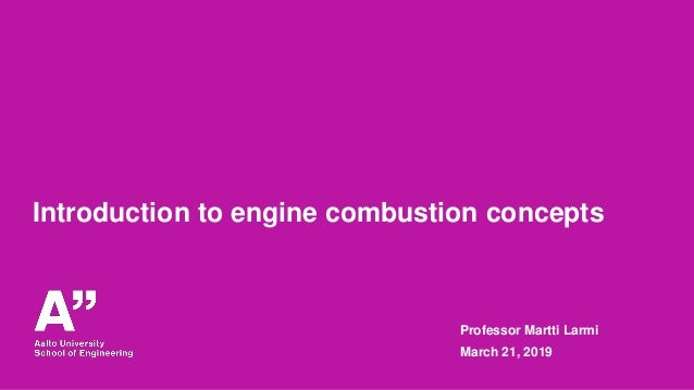 Introduction to engine combustion concepts Professor Martti Larmi March 21, 2019