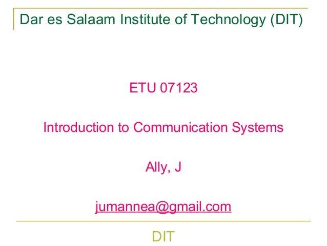 DIT Dar es Salaam Institute of Technology (DIT) ETU 07123 Introduction to Communication Systems Ally, J jumannea@gmail.com