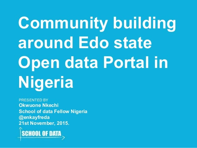 Community building around Edo state Open data Portal in Nigeria PRESENTED BY Okwuone Nkechi School of data Fellow Nigeria ...
