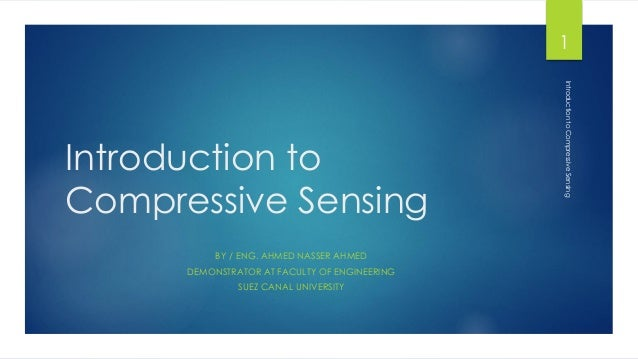 Introduction to Compressive Sensing BY / ENG. AHMED NASSER AHMED DEMONSTRATOR AT FACULTY OF ENGINEERING SUEZ CANAL UNIVERS...