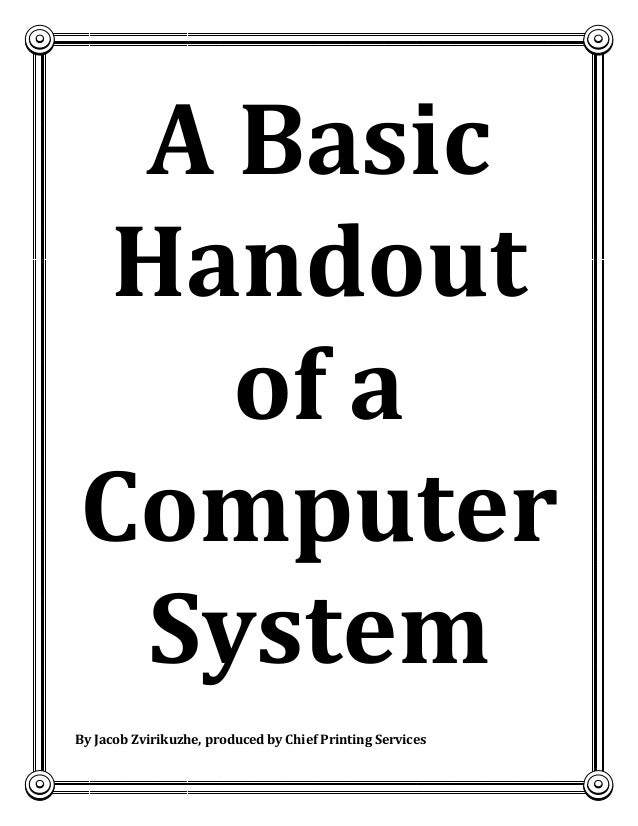 1  A Basic Handout of a Computer System By Jacob Zvirikuzhe, produced by Chief Printing Services By J Zvirikuzhe, produced...