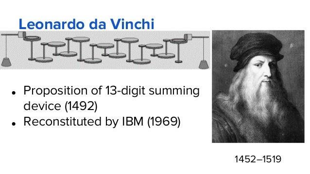 Leonardo da Vinchi ● Proposition of 13-digit summing device (1492) ● Reconstituted by IBM (1969) 1452–1519