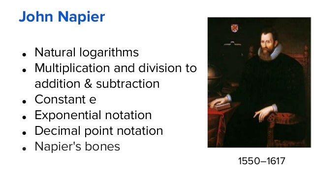 John Napier ● Natural logarithms ● Multiplication and division to addition & subtraction ● Constant e ● Exponential notati...