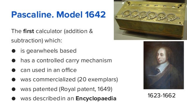 Pascaline. Model 1642 The first calculator (addition & subtraction) which: ● is gearwheels based ● has a controlled carry ...